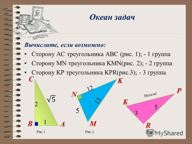 Вычислите, если возможно: Сторону АС треугольника АВС (рис. 1); - 1 группа Сторону MN треугольника KMN(рис. 2); - 2 группа Сторону KP треугольника KPR(рис.3); - 3 группа Океан задач A K C 1 1212 N M 13 2 3 5 K R P 5 Рис.1Рис.2 Нельзя! В Рис.3