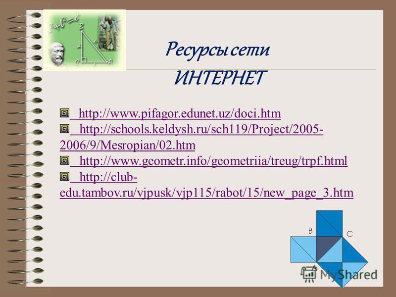 http://www.pifagor.edunet.uz/doci.htm http://schools.keldysh.ru/sch119/Project/2005- 2006/9/Mesropian/02. htm http://www.geometr.info/geometriia/treug/trpf.html http://club- edu.tambov.ru/vjpusk/vjp115/rabot/15/new_page_3. htm Ресурсы сети ИНТЕРНЕТ