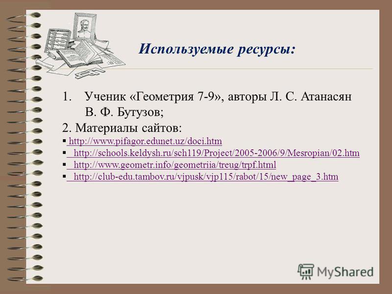 Используемые ресурсы: 1. Ученик «Геометрия 7-9», авторы Л. С. Атанасян В. Ф. Бутузов; 2. Материалы сайтов: http://www.pifagor.edunet.uz/doci.htm http://www.pifagor.edunet.uz/doci.htm http://schools.keldysh.ru/sch119/Project/2005-2006/9/Mesropian/02.