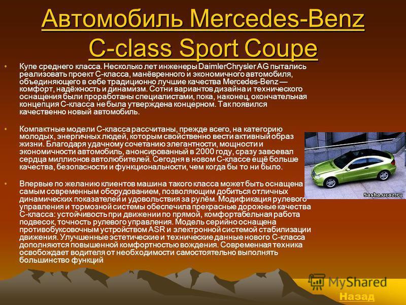 Автомобиль Mercedes-Benz C-class Sport Coupe Автомобиль Mercedes-Benz C-class Sport Coupe Купе среднего класса. Несколько лет инженеры DaimlerChrysler AG пытались реализовать проект С-класса, манёвренного и экономичного автомобиля, объединяющего в се