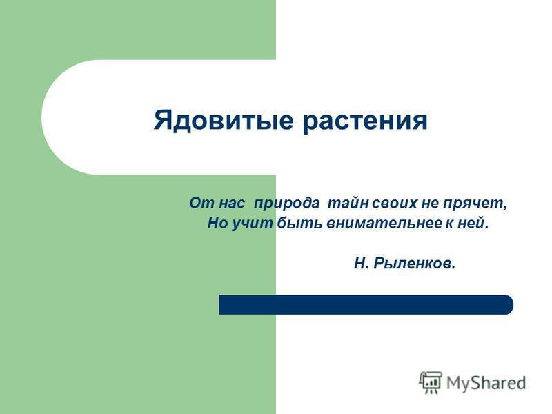 Ядовитые растения От нас природа тайн своих не прячет, Но учит быть внимательнее к ней. Н. Рыленков.