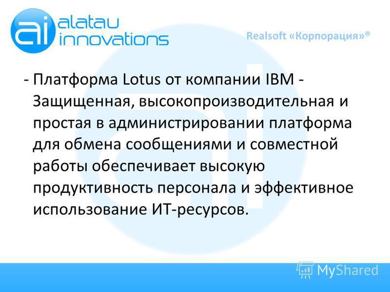 - Платформа Lotus от компании IBM - Защищенная, высокопроизводительная и простая в администрировании платформа для обмена сообщениями и совместной работы обеспечивает высокую продуктивность персонала и эффективное использование ИТ-ресурсов. Realsoft