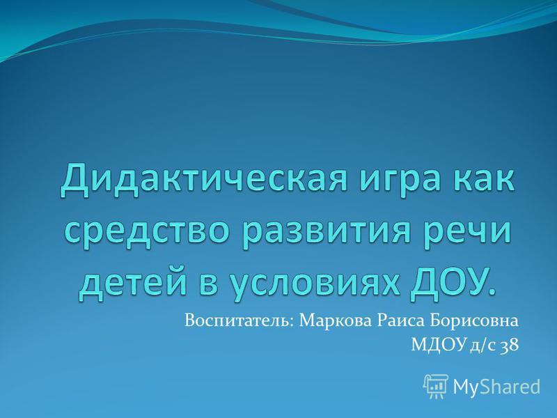 Воспитатель: Маркова Раиса Борисовна МДОУ д/с 38