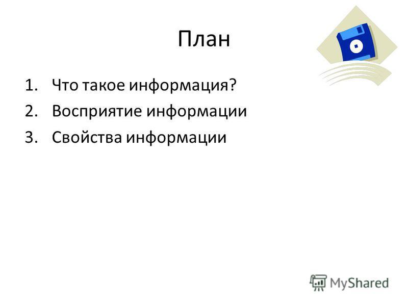 План 1. Что такое информация? 2. Восприятие информации 3. Свойства информации