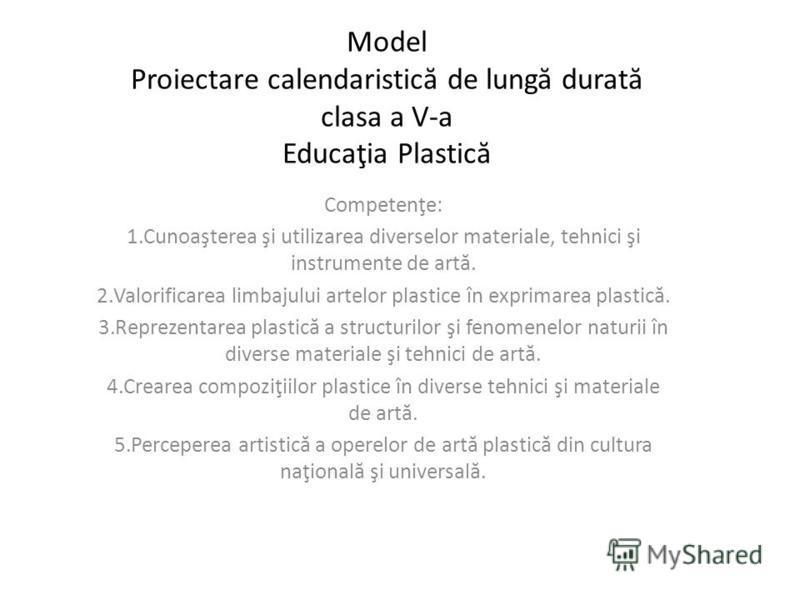 Model Proiectare calendaristic ă de lung ă durat ă clasa a V-a Educaţia Plastic ă Competenţe: 1.Cunoaşterea şi utilizarea diverselor materiale, tehnici şi instrumente de art ă. 2.Valorificarea limbajului artelor plastice în exprimarea plastic ă. 3.Re