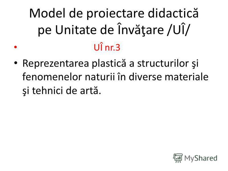 Model de proiectare didactic ă pe Unitate de Înv ă ţare /UÎ/ UÎ nr.3 Reprezentarea plastic ă a structurilor şi fenomenelor naturii în diverse materiale şi tehnici de art ă.