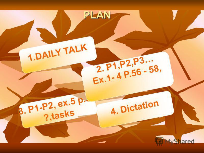 PLAN 3. P1-P2, ex.5 p.58 ?,tasks 2. P1,P2,P3… Ex.1- 4 P.56 - 58, 1.DAILY TALK 4. Dictation