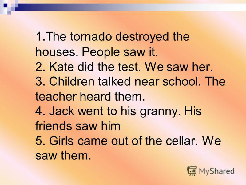 1.The tornado destroyed the houses. People saw it. 2. Kate did the test. We saw her. 3. Children talked near school. The teacher heard them. 4. Jack went to his granny. His friends saw him 5. Girls came out of the cellar. We saw them.