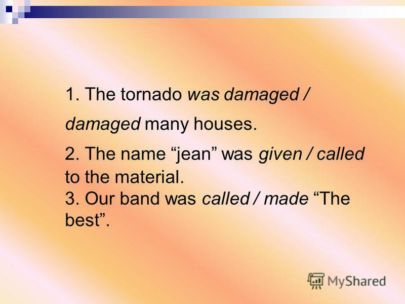 1. The tornado was damaged / damaged many houses. 2. The name jean was given / called to the material. 3. Our band was called / made The best.