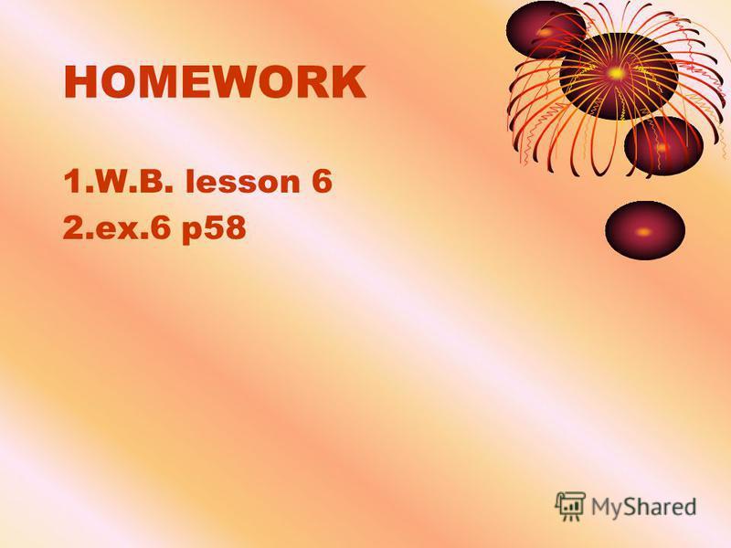HOMEWORK 1.W.B. lesson 6 2.ex.6 p58
