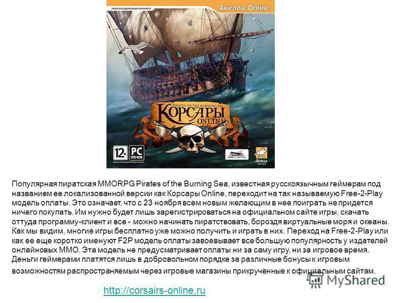 Популярная пиратская MMORPG Pirates of the Burning Sea, известная русскоязычным геймерам под названием ее локализованной версии как Корсары Online, переходит на так называемую Free-2-Play модель оплаты. Это означает, что с 23 ноября всем новым желающ