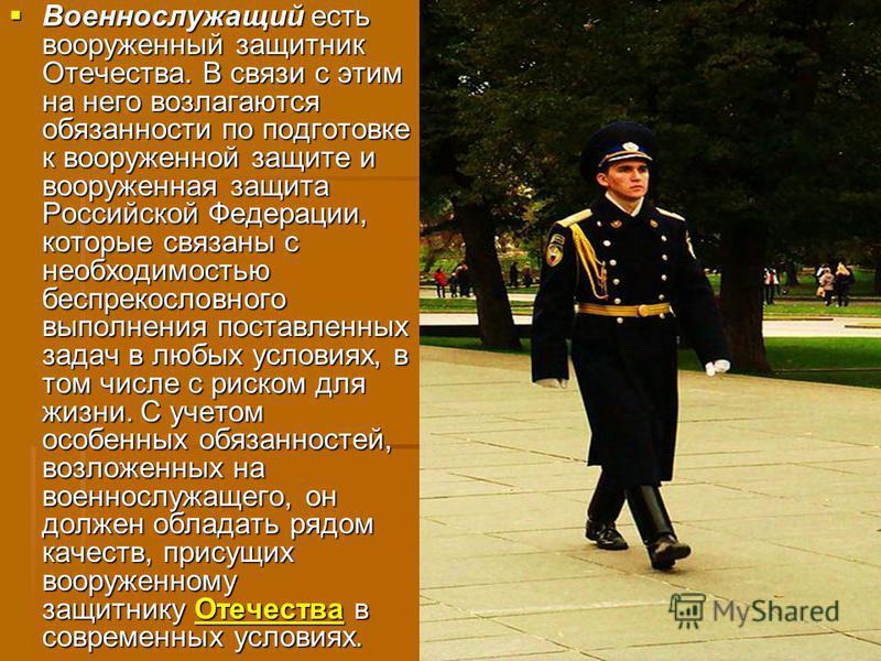 Военнослужащий есть вооруженный защитник Отечества. В связи с этим на него возлагаются обязанности по подготовке к вооруженной защите и вооруженная защита Российской Федерации, которые связаны с необходимостью беспрекословного выполнения поставленных