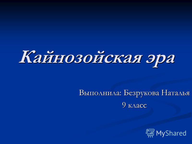 Кайнозойская эра Выполнила: Безрукова Наталья 9 класс