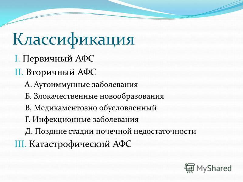 Классификация I. Первичный АФС II. Вторичный АФС А. Аутоиммунные заболевания Б. Злокачественные новообразования В. Медикаментозно обусловленный Г. Инфекционные заболевания Д. Поздние стадии почечной недостаточности III. Катастрофический АФС