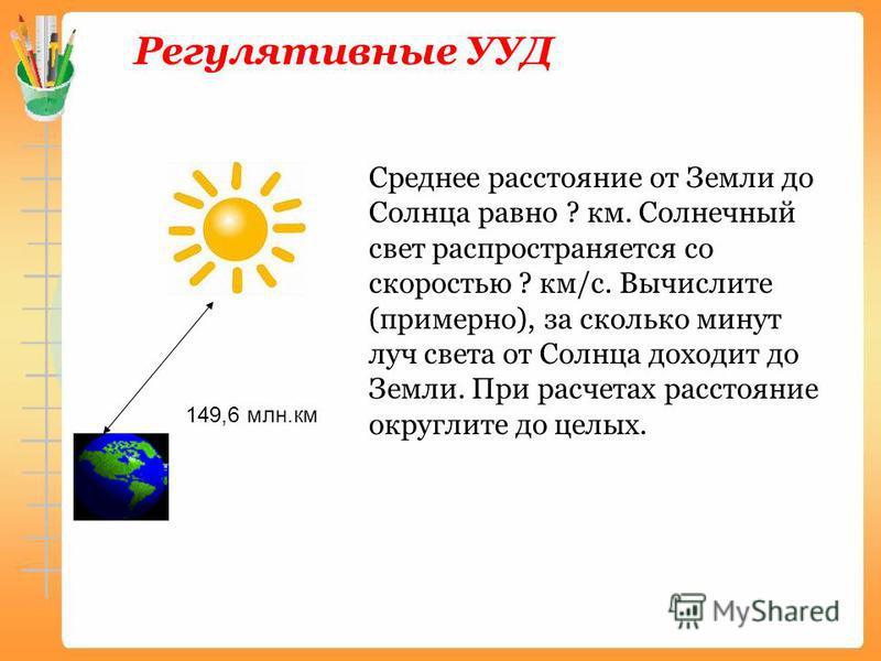 Регулятивные УУД 149,6 млн.км Среднее расстояние от Земли до Солнца равно ? км. Солнечный свет распространяется со скоростью ? км/с. Вычислите (примерно), за сколько минут луч света от Солнца доходит до Земли. При расчетах расстояние округлите до цел