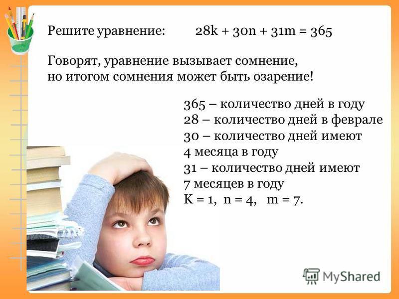Решите уравнение: 28k + 30n + 31m = 365 Говорят, уравнение вызывает сомнение, но итогом сомнения может быть озарение! 365 – количество дней в году 28 – количество дней в феврале 30 – количество дней имеют 4 месяца в году 31 – количество дней имеют 7