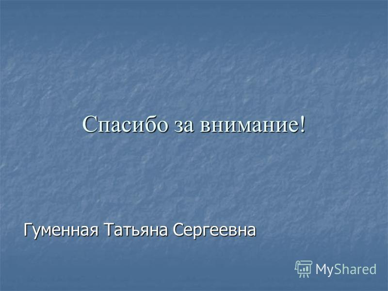 Спасибо за внимание! Гуменная Татьяна Сергеевна