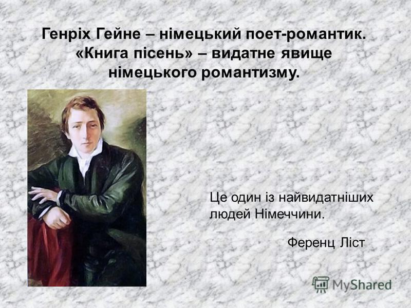 Генріх Гейне – німецький поет-романтик. «Книга пісень» – видатне явище німецького романтизму. Це один із найвидатніших людей Німеччини. Ференц Ліст