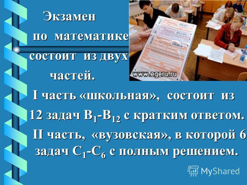 Экзамен Экзамен по математике по математике состоит из двух состоит из двух частей. частей. I часть «школьная», состоит из I часть «школьная», состоит из 12 задач В 1 -В 12 с кратким ответом. 12 задач В 1 -В 12 с кратким ответом. II часть, «вузовская