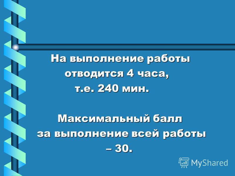 На выполнение работы На выполнение работы отводится 4 часа, отводится 4 часа, т.е. 240 мин. т.е. 240 мин. Максимальный балл Максимальный балл за выполнение всей работы за выполнение всей работы – 30. – 30.