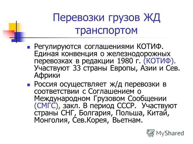 Перевозки грузов ЖД транспортом Регулируются соглашениями КОТИФ. Единая конвенция о железнодорожных перевозках в редакции 1980 г. (КОТИФ). Участвуют 33 страны Европы, Азии и Сев. Африки Россия осуществляет ж/д перевозки в соответствии с Соглашением о