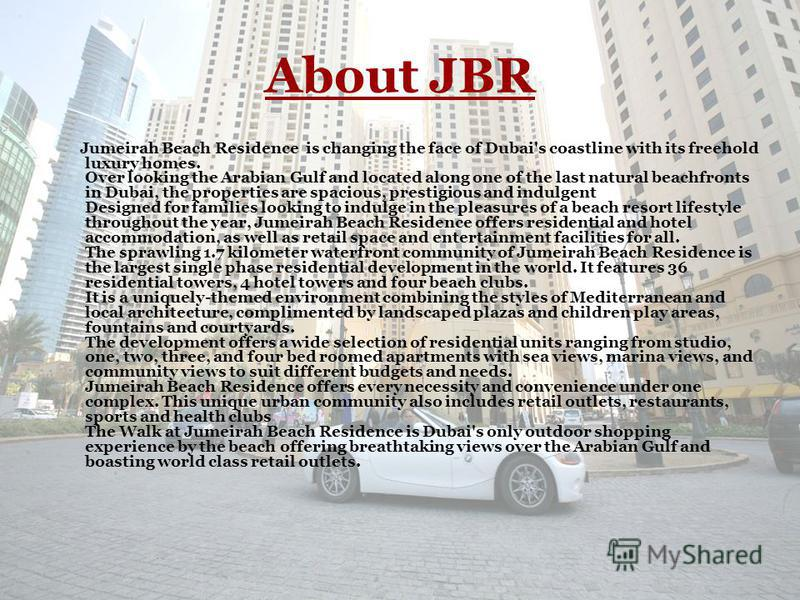 About JBR Jumeirah Beach Residence is changing the face of Dubai's coastline with its freehold luxury homes. Over looking the Arabian Gulf and located along one of the last natural beachfronts in Dubai, the properties are spacious, prestigious and in