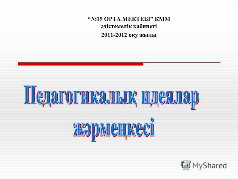 19 ОРТА МЕКТЕБІ КММ әдістемелік кабинеті 2011-2012 оқу жылы