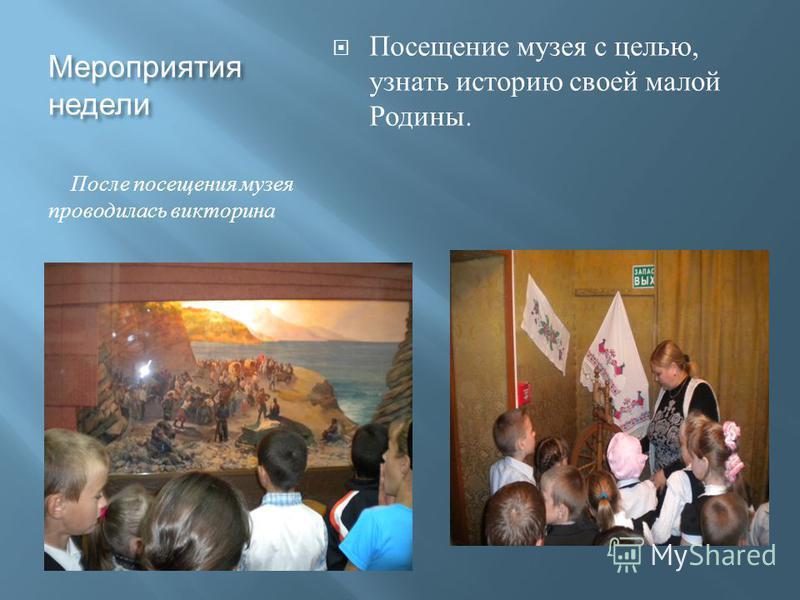 Мероприятия недели После посещения музея проводилась викторина Посещение музея с целью, узнать историю своей малой Родины.