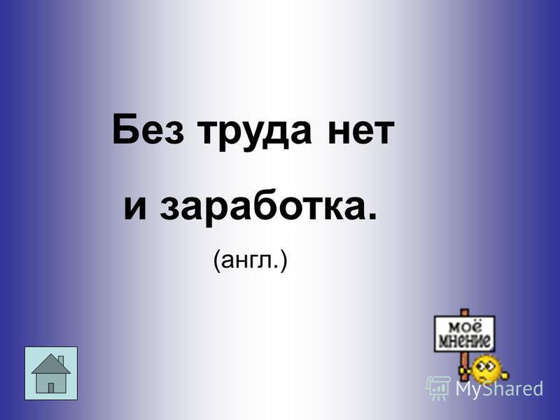 Без труда нет и заработка. (англ.)