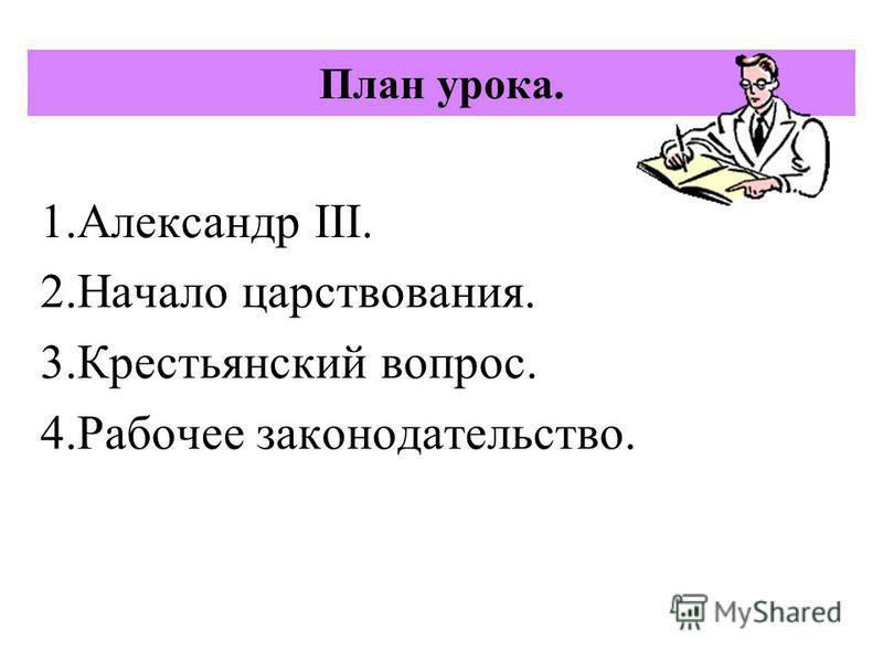 План урока. 1. Александр III. 2. Начало царствования. 3. Крестьянский вопрос. 4. Рабочее законодательство.
