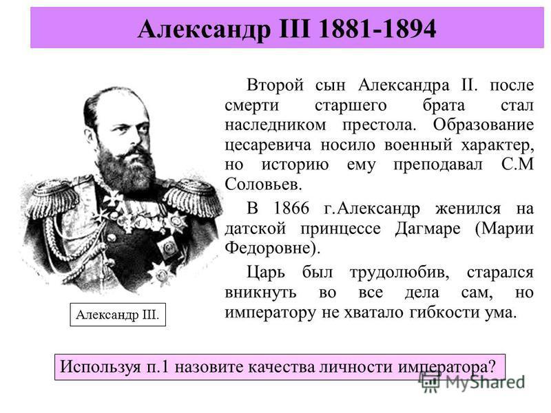 Второй сын Александра II. после смерти старшего брата стал наследником престола. Образование цесаревича носило военный характер, но историю ему преподавал С.М Соловьев. В 1866 г.Александр женился на датской принцессе Дагмаре (Марии Федоровне). Царь б