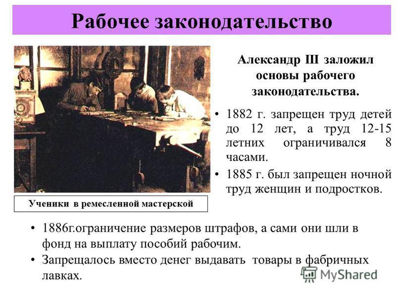 1882 г. запрещен труд детей до 12 лет, а труд 12-15 летних ограничивался 8 часами. 1885 г. был запрещен ночной труд женщин и подростков. Рабочее законодательство Ученики в ремесленной мастерской Александр III заложил основы рабочего законодательства.