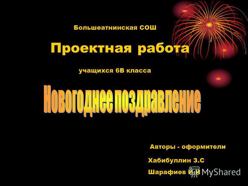 Большеатнинская СОШ Проектная работа учащихся 6В класса Авторы - оформители Хабибуллин З.С Шарафиев И.И