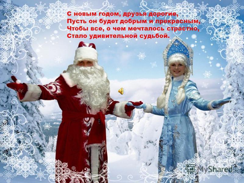 С новым годом, друзья дорогие, Пусть он будет добрым и прекрасным, Чтобы все, о чем мечталось страстно, Стало удивительной судьбой.