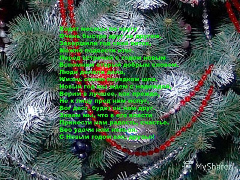Ходят месяцы по кругу Очень быстро друг за другом. Завершили год свой виток, Можно подвести итог. Перед встречей с годом новым Вспомним старый добрым словом. Люди делали дела, Жизнь своим порядком шла. Новый год мы ждем с надеждой, Верим в лучшее, ка