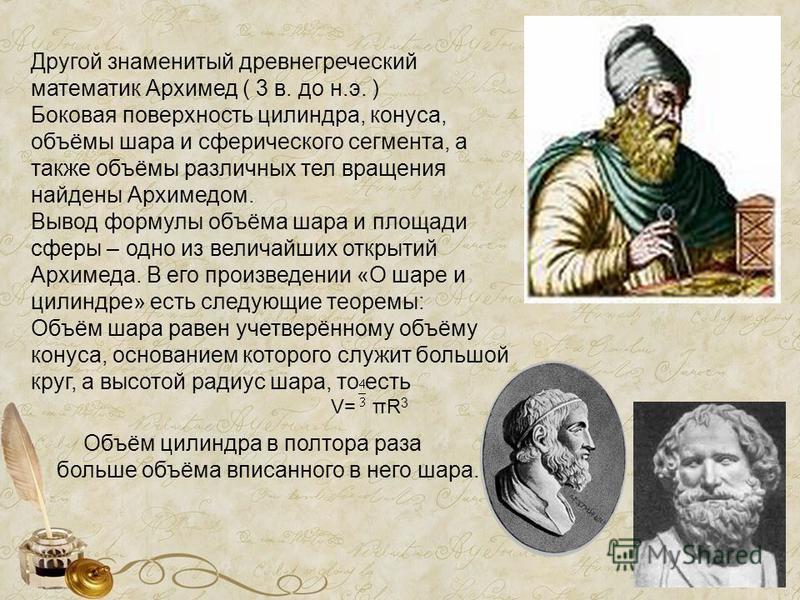 Другой знаменитый древнегреческий математик Архимед ( 3 в. до н.э. ) Боковая поверхность цилиндра, конуса, объёмы шара и сферического сегмента, а также объёмы различных тел вращения найдены Архимедом. Вывод формулы объёма шара и площади сферы – одно