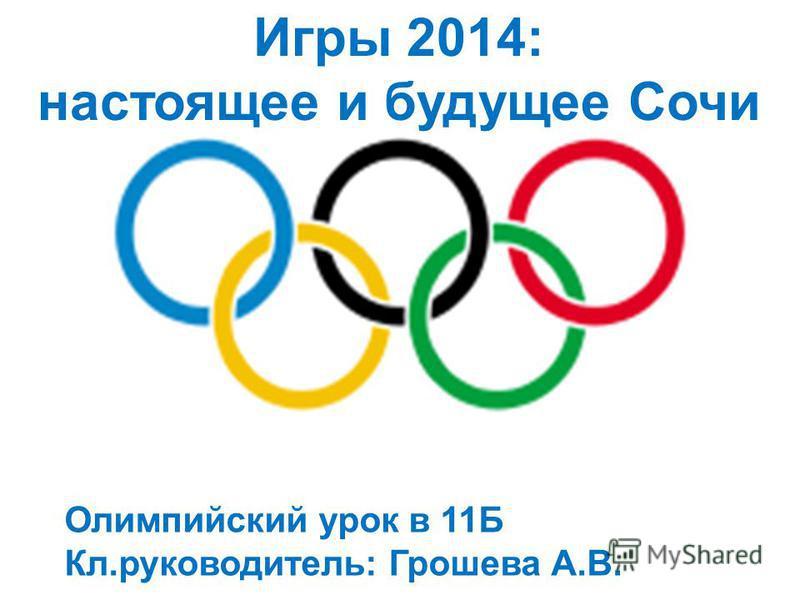 Олимпийский урок в 11Б Кл.руководитель: Грошева А.В. Игры 2014: настоящее и будущее Сочи