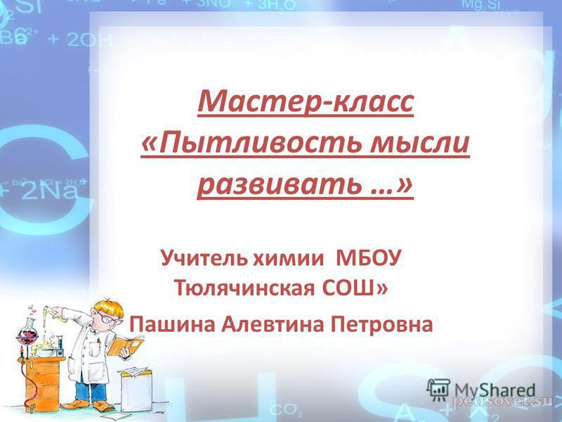 Мастер-класс «Пытливость мысли развивать …» Учитель химии МБОУ Тюлячинская СОШ» Пашина Алевтина Петровна