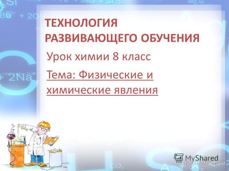 ТЕХНОЛОГИЯ РАЗВИВАЮЩЕГО ОБУЧЕНИЯ Урок химии 8 класс Тема: Физические и химические явления