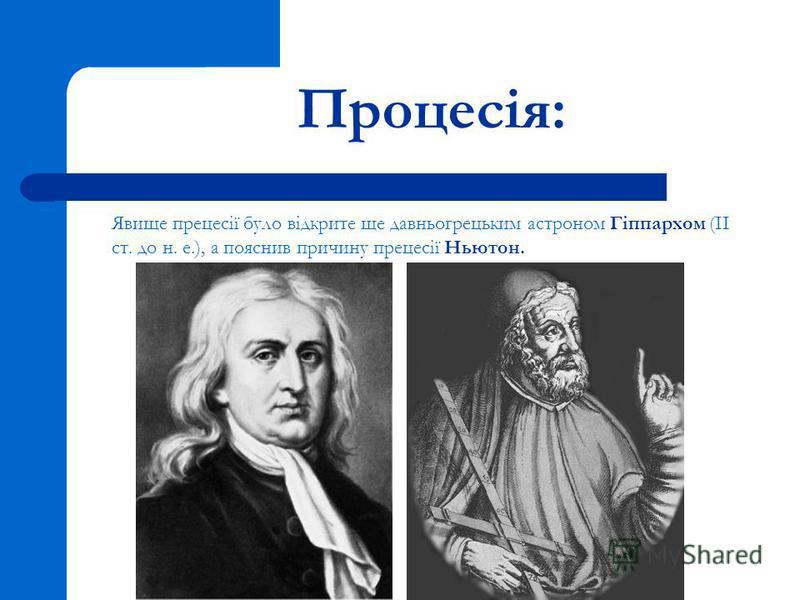 Процесія: Явище прецесії було відкрите ще давньогрецьким астроном Гіппархом (ІІ ст. до н. е.), а пояснив причину прецесії Ньютон.