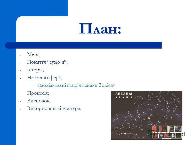 План: - Мета; - Поняття сузір`я; - Історія; - Небесна сфера; а)зодіакальні сузіря і знаки Зодіаку - Процесія; - Висновок; - Використана література.