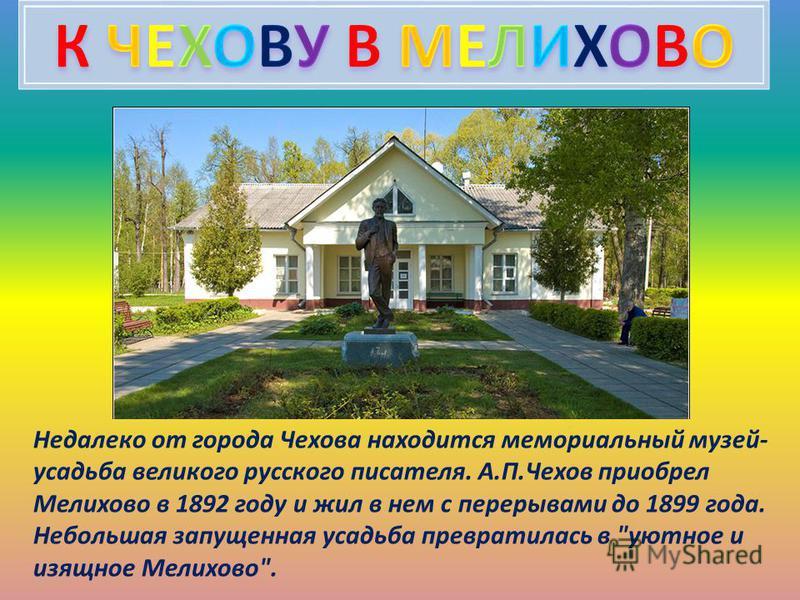 Недалеко от города Чехова находится мемориальный музей- усадьба великого русского писателя. А.П.Чехов приобрел Мелихово в 1892 году и жил в нем с перерывами до 1899 года. Небольшая запущенная усадьба превратилась в уютное и изящное Мелихово.