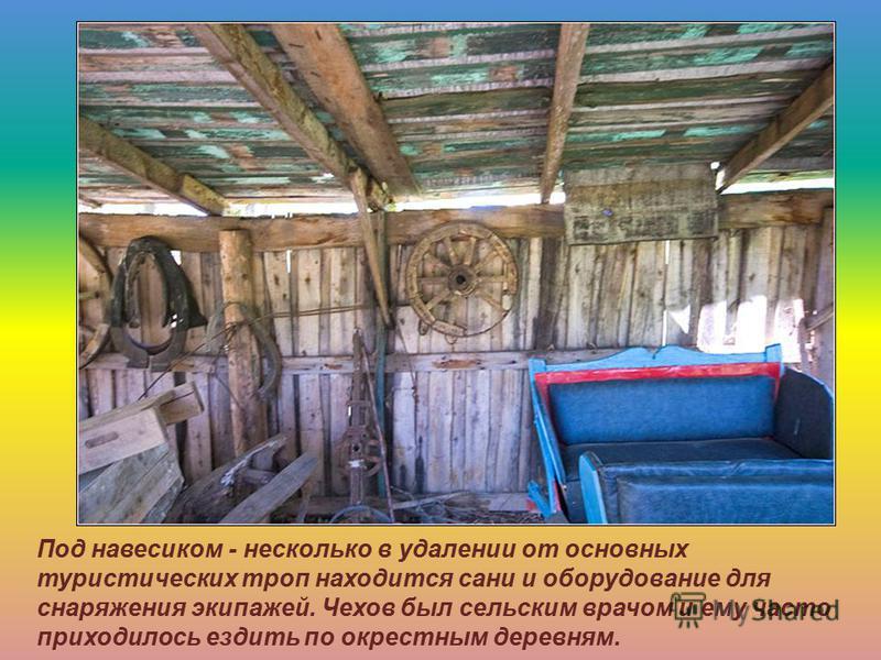 Под навесиком - несколько в удалении от основных туристических троп находится сани и оборудование для снаряжения экипажей. Чехов был сельским врачом и ему часто приходилось ездить по окрестным деревням.
