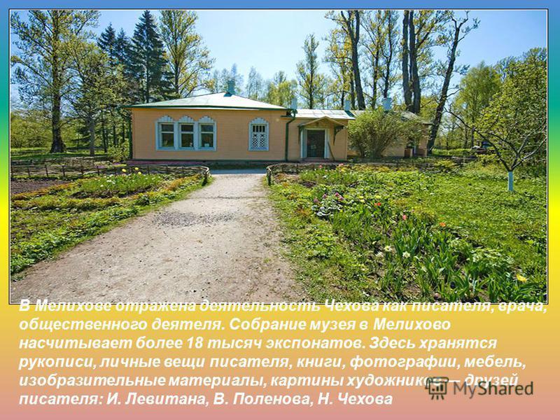 В Мелихове отражена деятельность Чехова как писателя, врача, общественного деятеля. Собрание музея в Мелихово насчитывает более 18 тысяч экспонатов. Здесь хранятся рукописи, личные вещи писателя, книги, фотографии, мебель, изобразительные материалы,