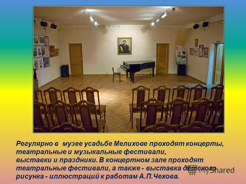 Регулярно в музее усадьбе Мелихове проходят концерты, театральные и музыкальные фестивали, выставки и праздники. В концертном зале проходят театральные фестивали, а также - выставка детского рисунка - иллюстраций к работам А.П.Чехова.