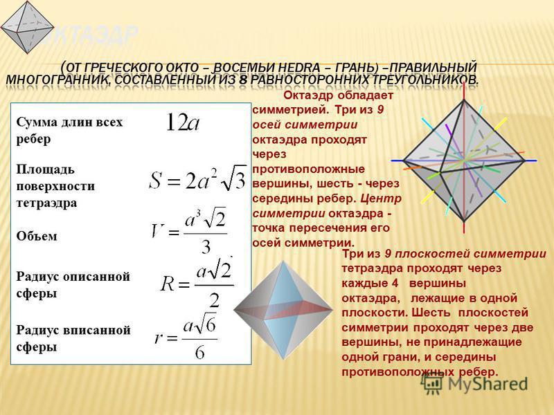 Октаэдр обладает симметрией. Три из 9 осей симметрии октаэдра проходят через противоположные вершины, шесть - через середины ребер. Центр симметрии октаэдра - точка пересечения его осей симметрии. Три из 9 плоскостей симметрии тетраэдра проходят чере