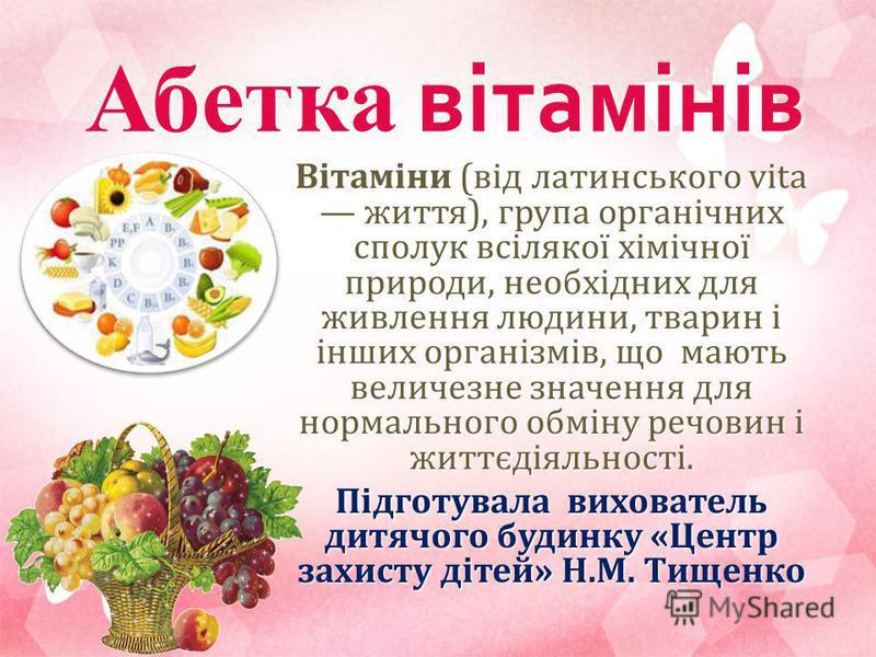 Абетка вітамінів Вітаміни (від латинського vita життя), група органічних сполук всілякої хімічної природи, необхідних для живлення людини, тварин і інших організмів, що мають величезне значення для нормального обміну речовин і життєдіяльності. Підгот