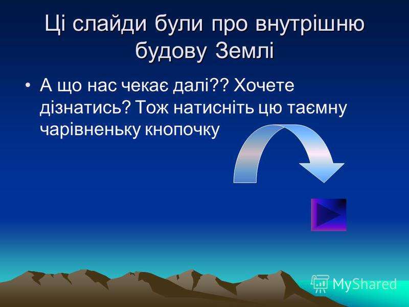 Ці слайди були про внутрішню будову Землі А що нас чекає далі?? Хочете дізнатись? Тож натисніть цю таємну чарівненьку кнопочку