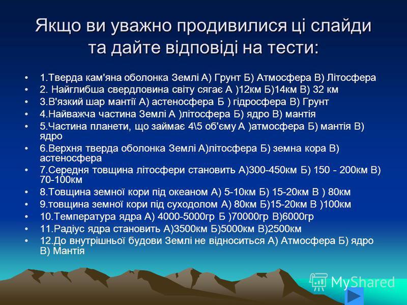 Якщо ви уважно продивилися ці слайди та дайте відповіді на тести: 1.Тверда кам'яна оболонка Землі А) Грунт Б) Атмосфера В) Літосфера 2. Найглибша свердловина світу сягає А )12км Б)14км В) 32 км 3.В'язкий шар мантії А) астеносфера Б ) гідросфера В) Гр