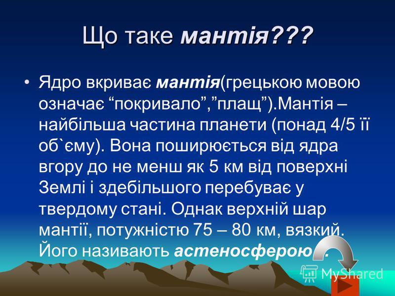 Що таке мантія??? Ядро вкриває мантія(грецькою мовою означає покривало,плащ).Мантія – найбільша частина планети (понад 4/5 її об`єму). Вона поширюється від ядра вгору до не менш як 5 км від поверхні Землі і здебільшого перебуває у твердому стані. Одн